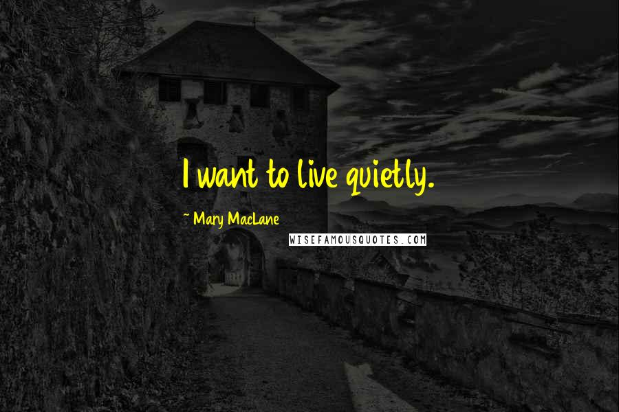 Mary MacLane quotes: I want to live quietly.