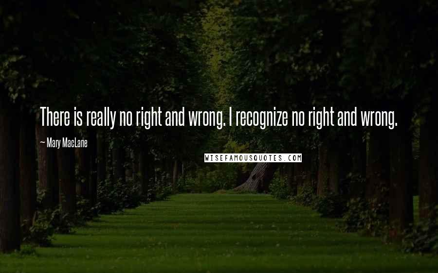 Mary MacLane quotes: There is really no right and wrong. I recognize no right and wrong.