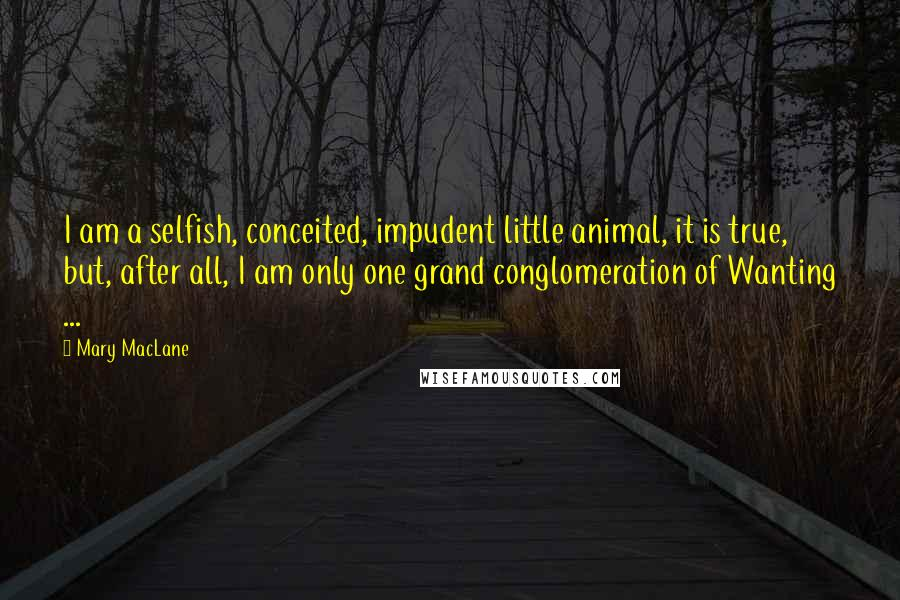 Mary MacLane quotes: I am a selfish, conceited, impudent little animal, it is true, but, after all, I am only one grand conglomeration of Wanting ...