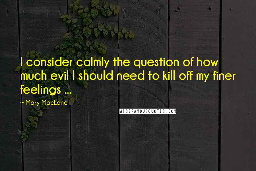 Mary MacLane quotes: I consider calmly the question of how much evil I should need to kill off my finer feelings ...
