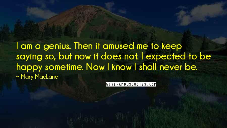 Mary MacLane quotes: I am a genius. Then it amused me to keep saying so, but now it does not. I expected to be happy sometime. Now I know I shall never be.