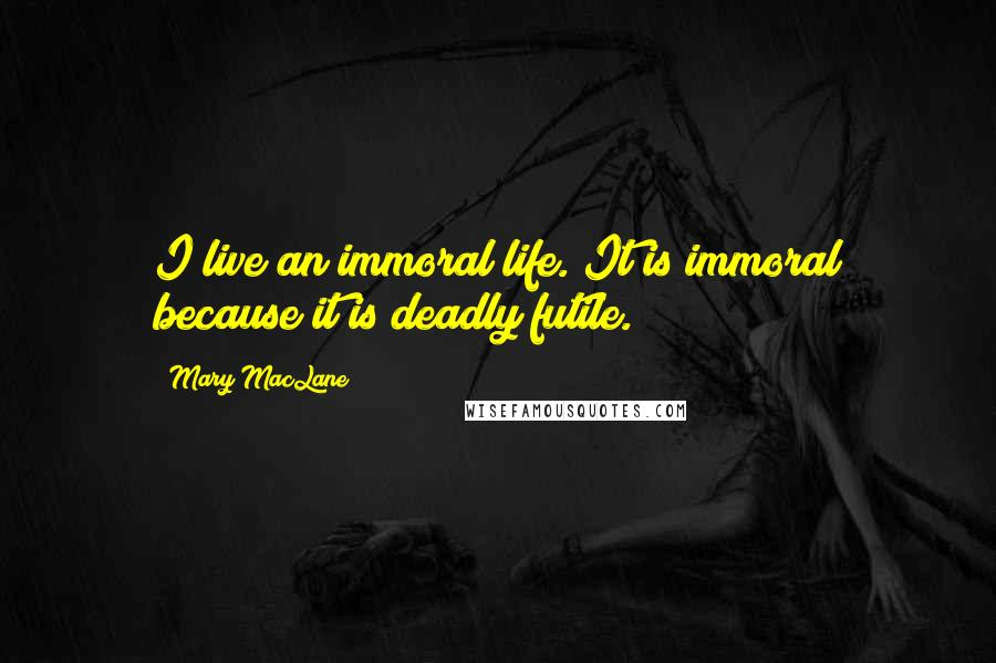Mary MacLane quotes: I live an immoral life. It is immoral because it is deadly futile.