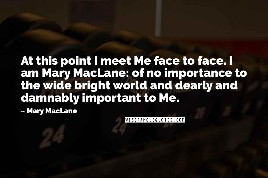 Mary MacLane quotes: At this point I meet Me face to face. I am Mary MacLane: of no importance to the wide bright world and dearly and damnably important to Me.
