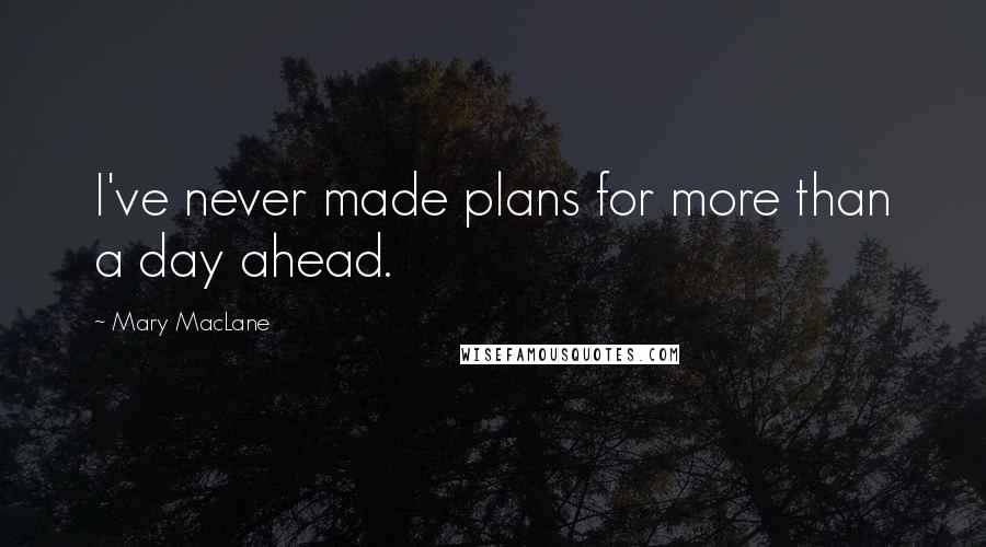 Mary MacLane quotes: I've never made plans for more than a day ahead.