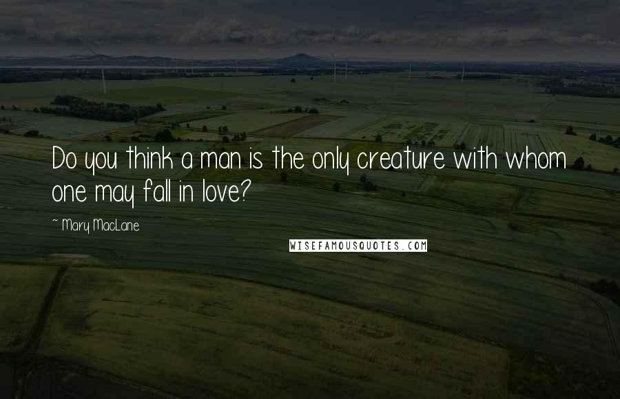 Mary MacLane quotes: Do you think a man is the only creature with whom one may fall in love?