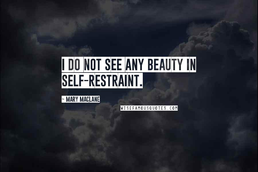 Mary MacLane quotes: I do not see any beauty in self-restraint.