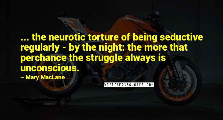 Mary MacLane quotes: ... the neurotic torture of being seductive regularly - by the night: the more that perchance the struggle always is unconscious.
