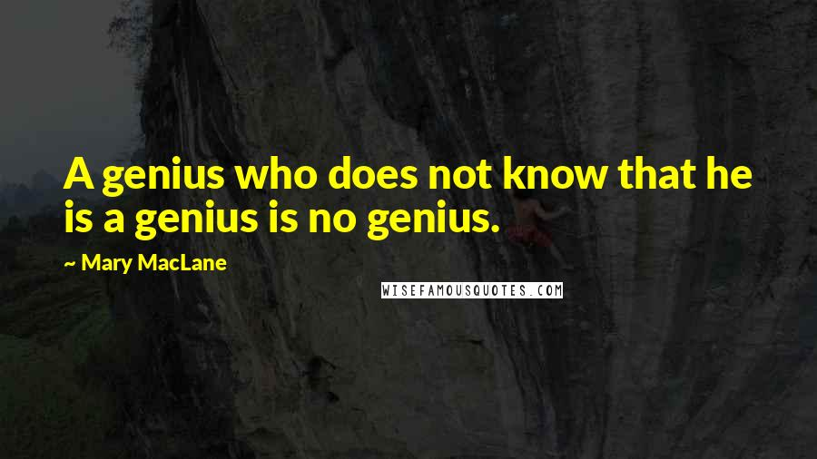 Mary MacLane quotes: A genius who does not know that he is a genius is no genius.