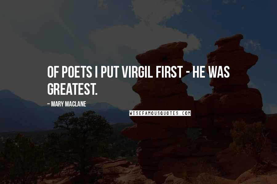 Mary MacLane quotes: Of poets I put Virgil first - he was greatest.