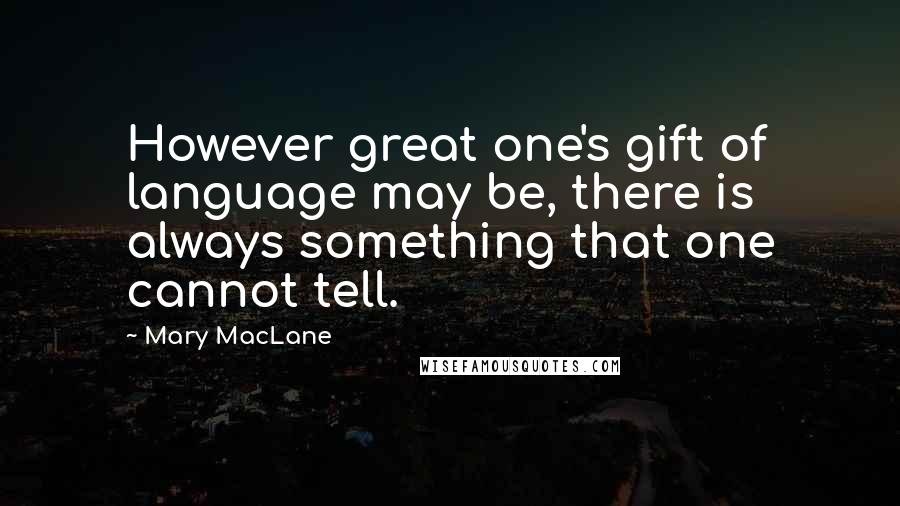 Mary MacLane quotes: However great one's gift of language may be, there is always something that one cannot tell.