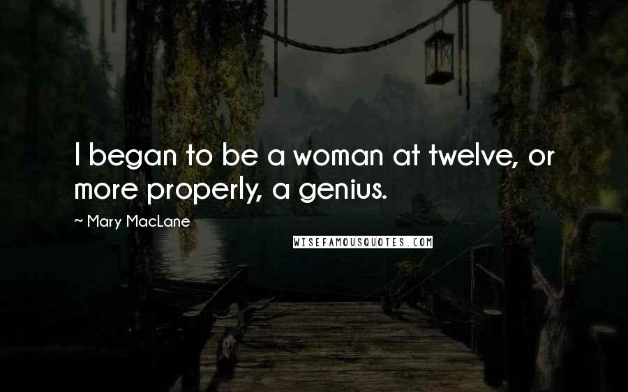 Mary MacLane quotes: I began to be a woman at twelve, or more properly, a genius.