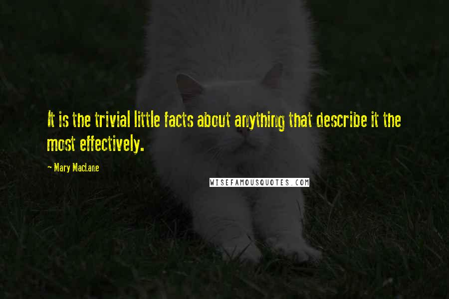 Mary MacLane quotes: It is the trivial little facts about anything that describe it the most effectively.