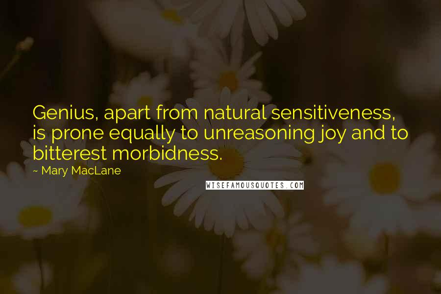 Mary MacLane quotes: Genius, apart from natural sensitiveness, is prone equally to unreasoning joy and to bitterest morbidness.