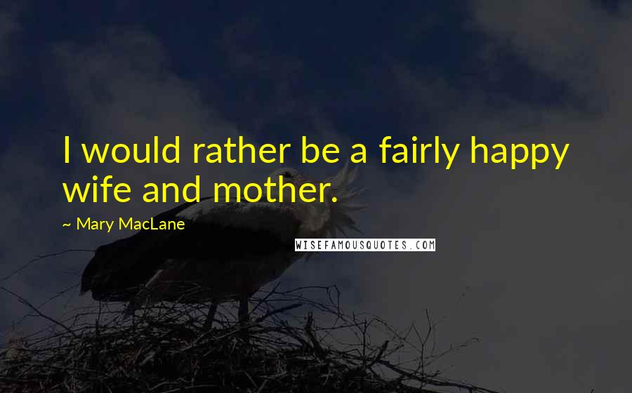 Mary MacLane quotes: I would rather be a fairly happy wife and mother.