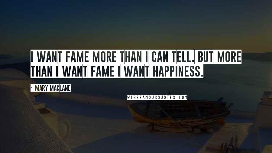 Mary MacLane quotes: I want fame more than I can tell. But more than I want fame I want happiness.