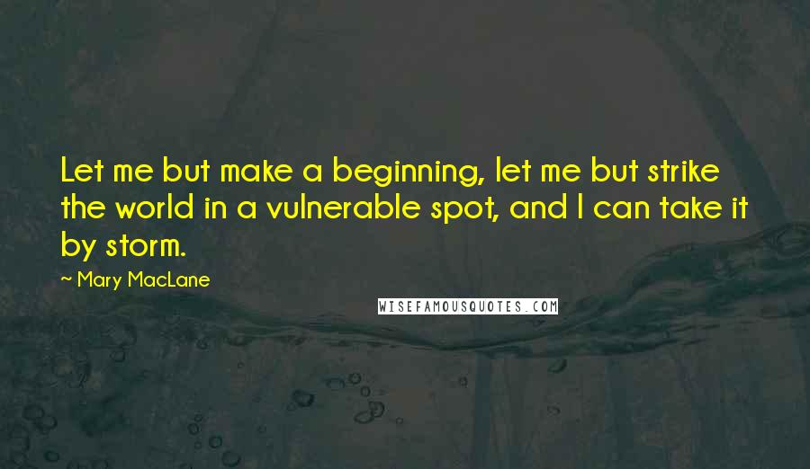 Mary MacLane quotes: Let me but make a beginning, let me but strike the world in a vulnerable spot, and I can take it by storm.