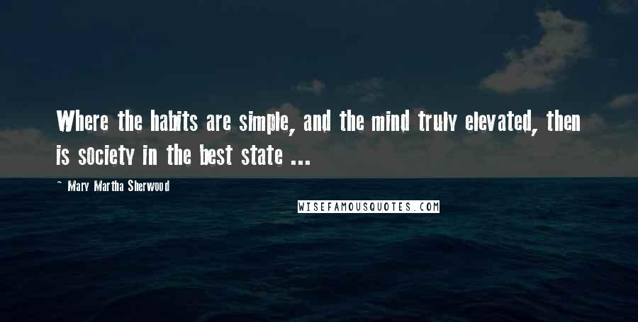 Mary Martha Sherwood quotes: Where the habits are simple, and the mind truly elevated, then is society in the best state ...