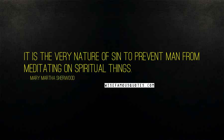 Mary Martha Sherwood quotes: It is the very nature of sin to prevent man from meditating on spiritual things.