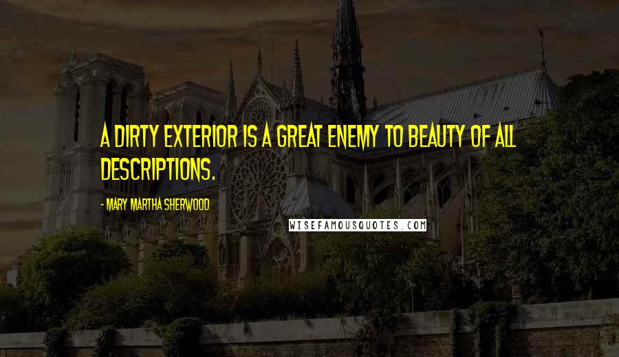 Mary Martha Sherwood quotes: A dirty exterior is a great enemy to beauty of all descriptions.