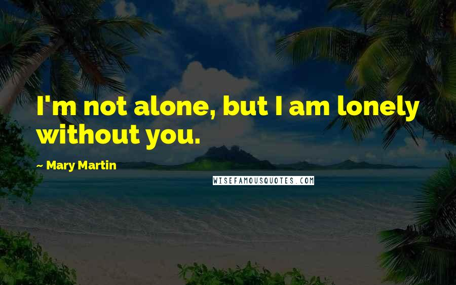 Mary Martin quotes: I'm not alone, but I am lonely without you.