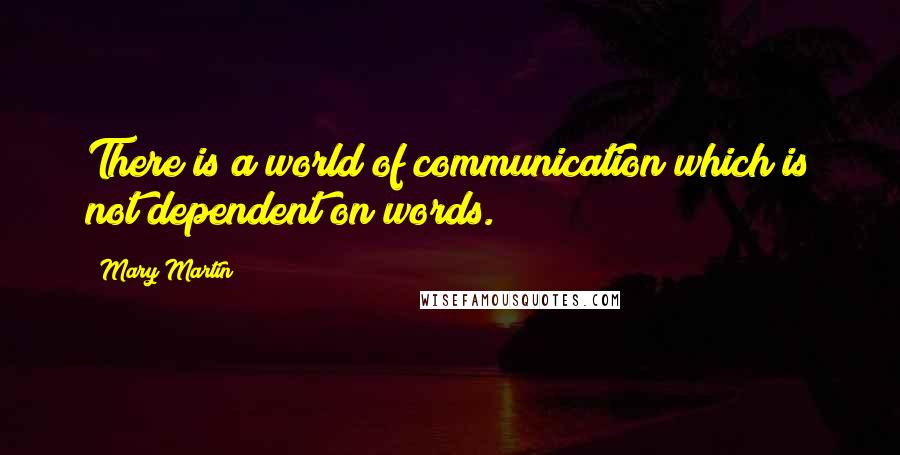 Mary Martin quotes: There is a world of communication which is not dependent on words.