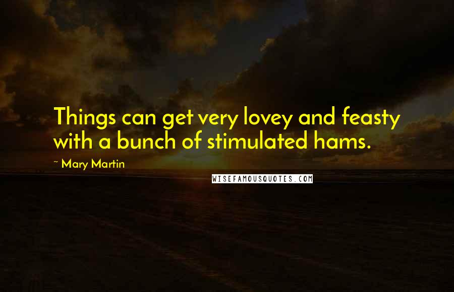 Mary Martin quotes: Things can get very lovey and feasty with a bunch of stimulated hams.