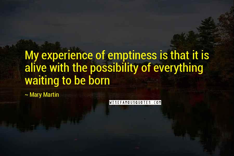 Mary Martin quotes: My experience of emptiness is that it is alive with the possibility of everything waiting to be born