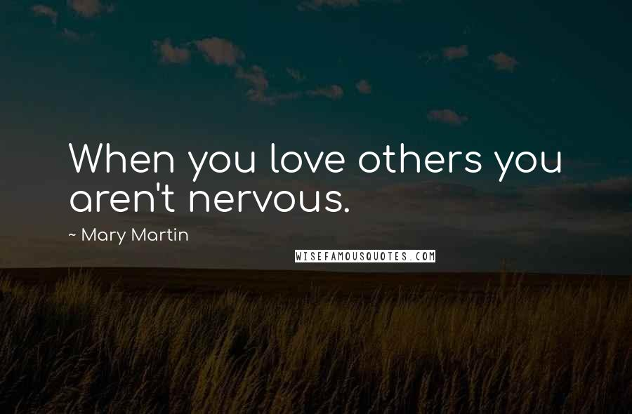 Mary Martin quotes: When you love others you aren't nervous.