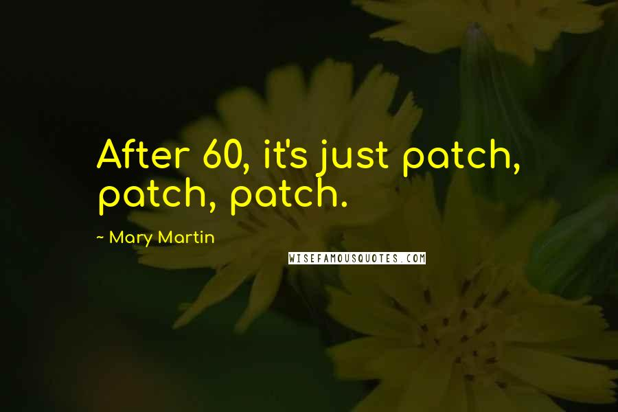 Mary Martin quotes: After 60, it's just patch, patch, patch.