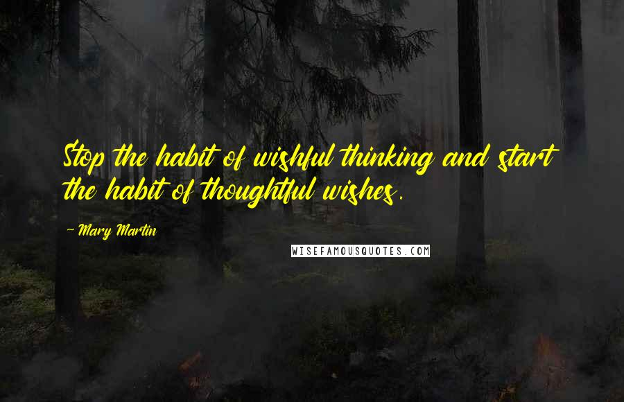 Mary Martin quotes: Stop the habit of wishful thinking and start the habit of thoughtful wishes.