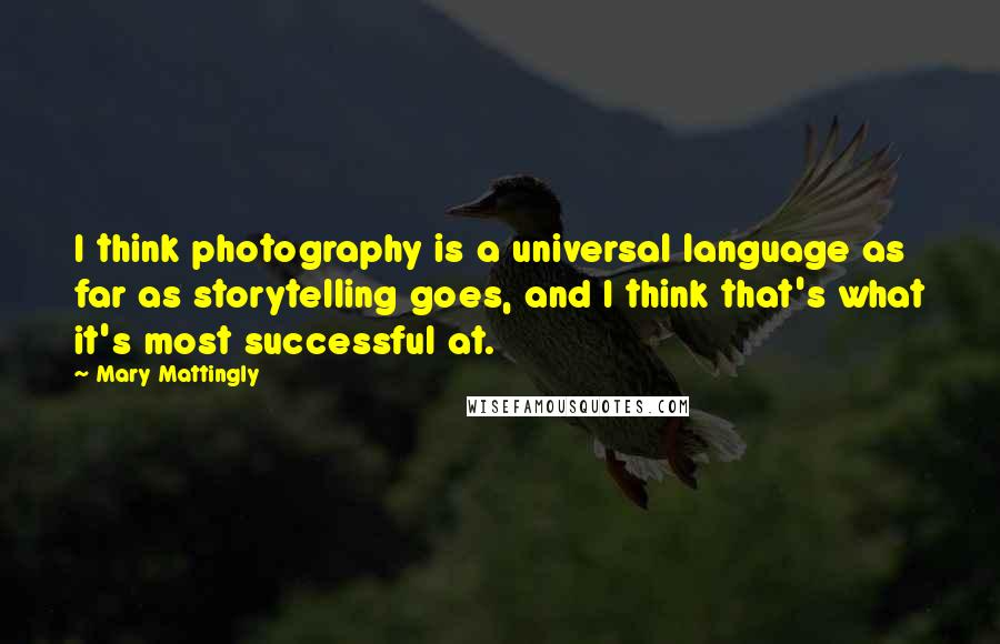 Mary Mattingly quotes: I think photography is a universal language as far as storytelling goes, and I think that's what it's most successful at.