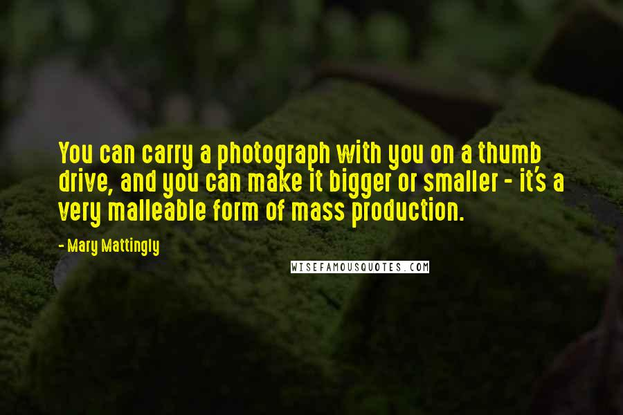 Mary Mattingly quotes: You can carry a photograph with you on a thumb drive, and you can make it bigger or smaller - it's a very malleable form of mass production.