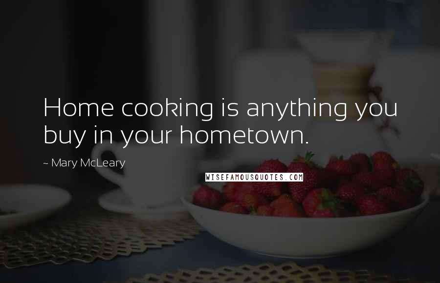 Mary McLeary quotes: Home cooking is anything you buy in your hometown.