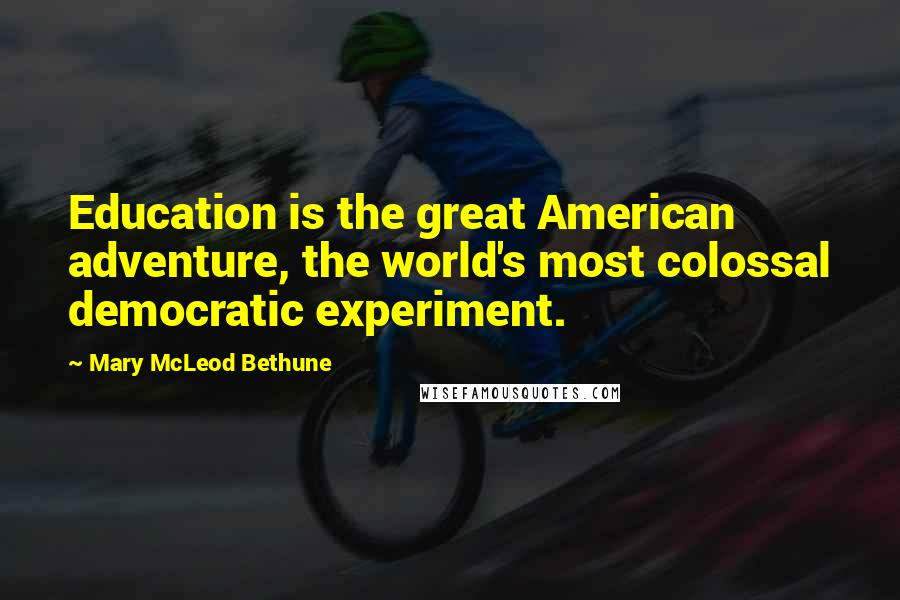 Mary McLeod Bethune quotes: Education is the great American adventure, the world's most colossal democratic experiment.