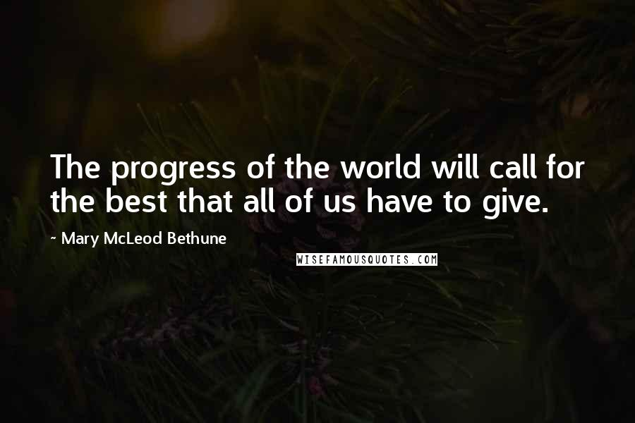 Mary McLeod Bethune quotes: The progress of the world will call for the best that all of us have to give.