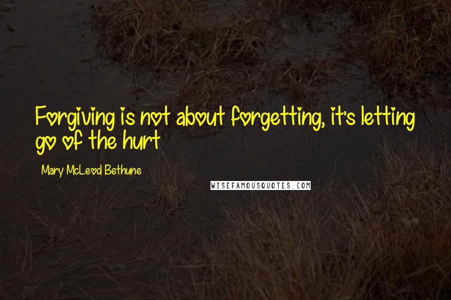 Mary McLeod Bethune quotes: Forgiving is not about forgetting, it's letting go of the hurt