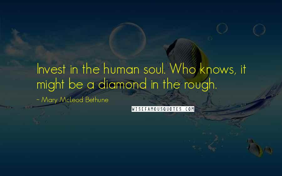 Mary McLeod Bethune quotes: Invest in the human soul. Who knows, it might be a diamond in the rough.