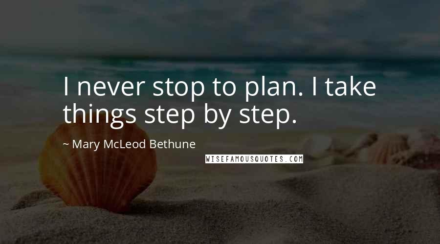 Mary McLeod Bethune quotes: I never stop to plan. I take things step by step.
