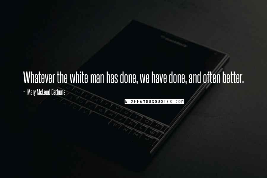 Mary McLeod Bethune quotes: Whatever the white man has done, we have done, and often better.