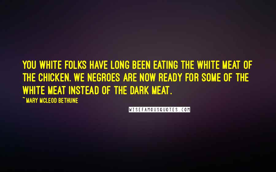 Mary McLeod Bethune quotes: You white folks have long been eating the white meat of the chicken. We Negroes are now ready for some of the white meat instead of the dark meat.