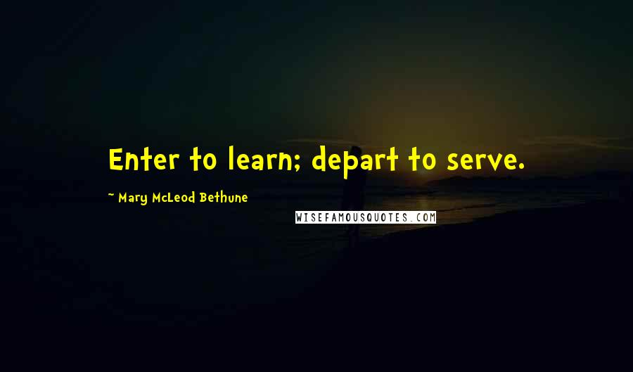 Mary McLeod Bethune quotes: Enter to learn; depart to serve.