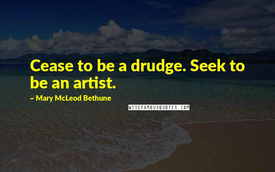 Mary McLeod Bethune quotes: Cease to be a drudge. Seek to be an artist.