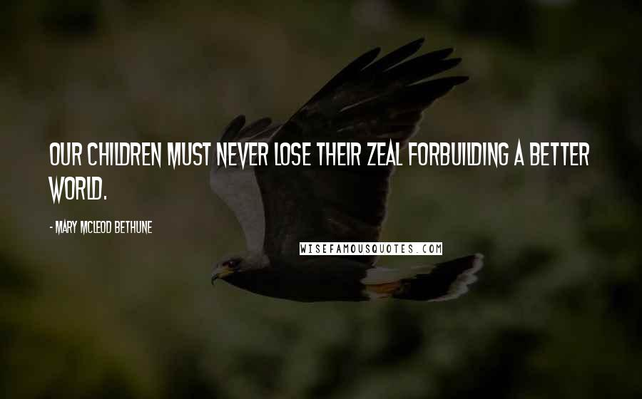 Mary McLeod Bethune quotes: Our children must never lose their zeal forbuilding a better world.