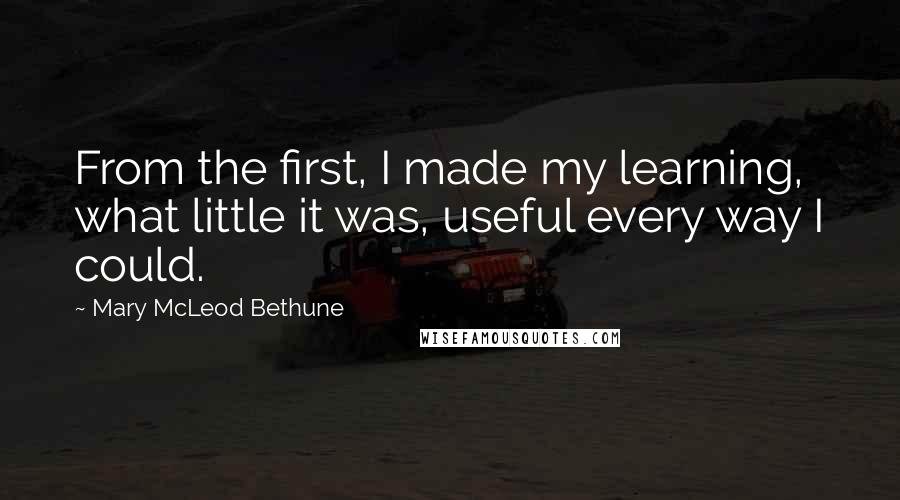 Mary McLeod Bethune quotes: From the first, I made my learning, what little it was, useful every way I could.