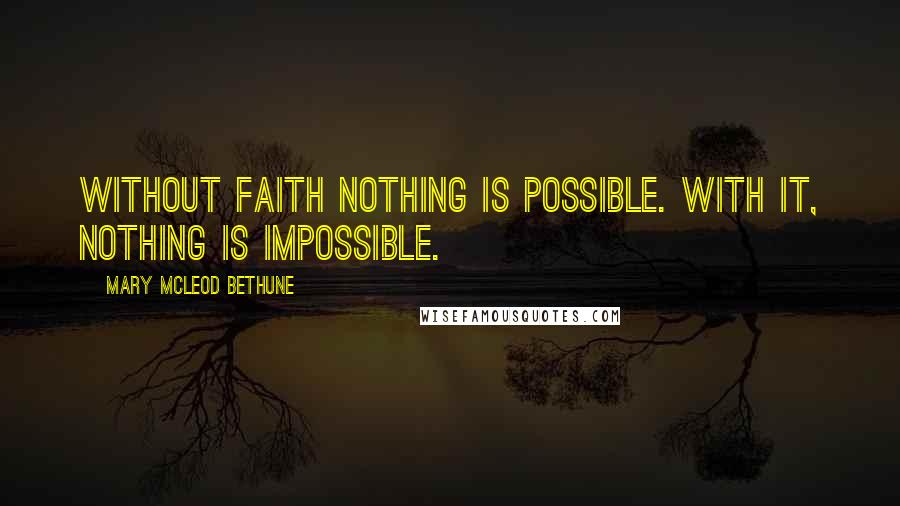 Mary McLeod Bethune quotes: Without faith nothing is possible. With it, nothing is impossible.
