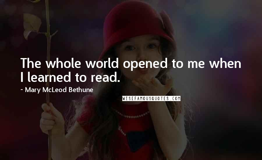 Mary McLeod Bethune quotes: The whole world opened to me when I learned to read.