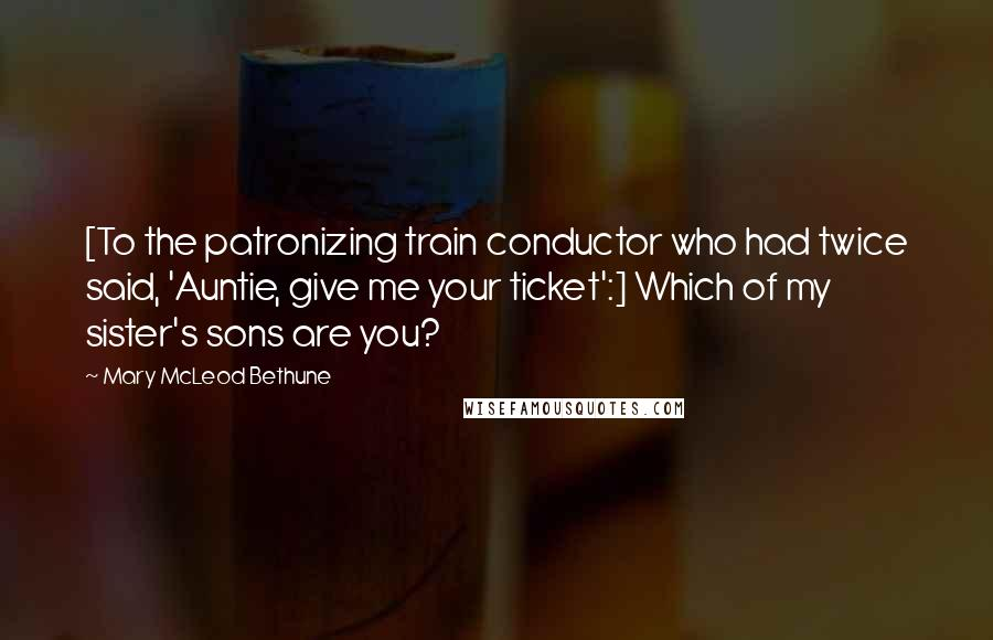 Mary McLeod Bethune quotes: [To the patronizing train conductor who had twice said, 'Auntie, give me your ticket':] Which of my sister's sons are you?