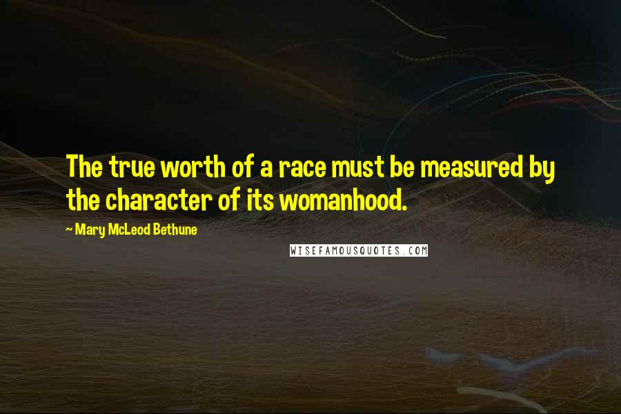 Mary McLeod Bethune quotes: The true worth of a race must be measured by the character of its womanhood.