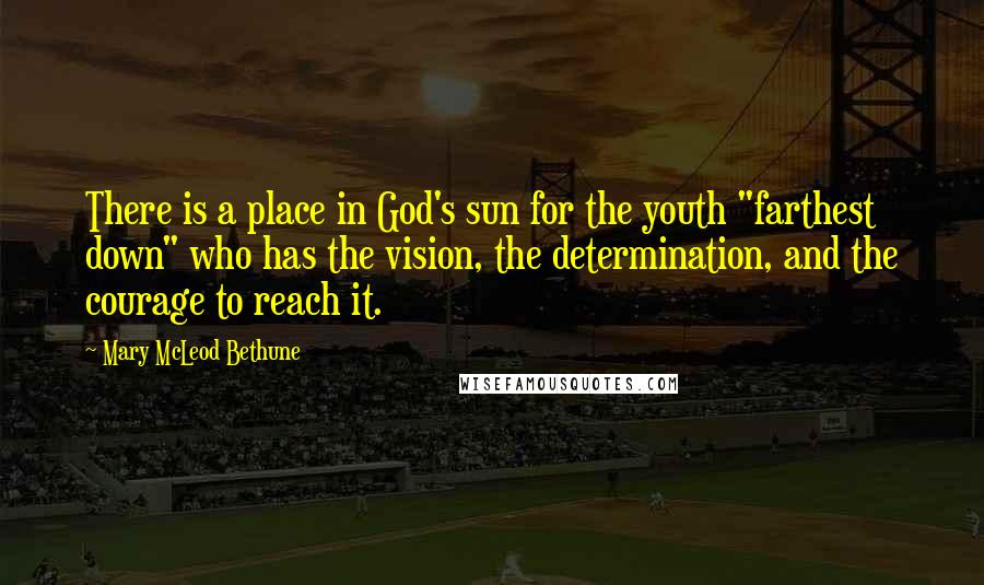 "Mary McLeod Bethune quotes: There is a place in God's sun for the youth ""farthest down"" who has the vision, the determination, and the courage to reach it."