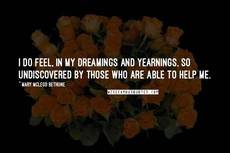 Mary McLeod Bethune quotes: I do feel, in my dreamings and yearnings, so undiscovered by those who are able to help me.